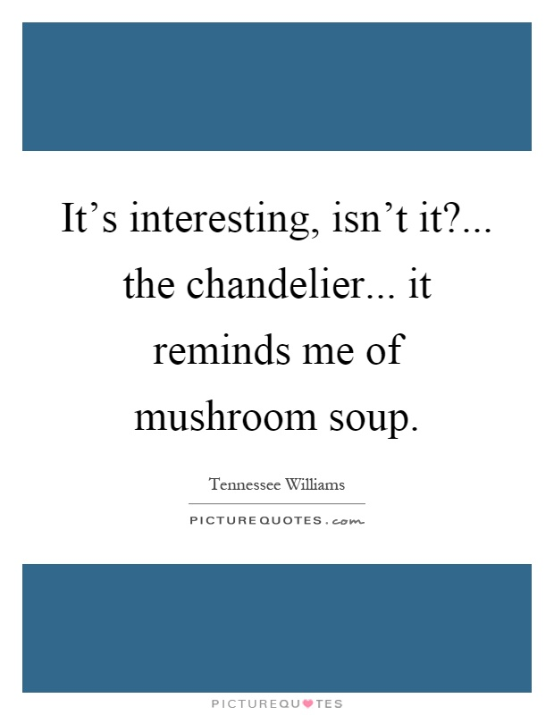 It's interesting, isn't it?... the chandelier... it reminds me of mushroom soup Picture Quote #1