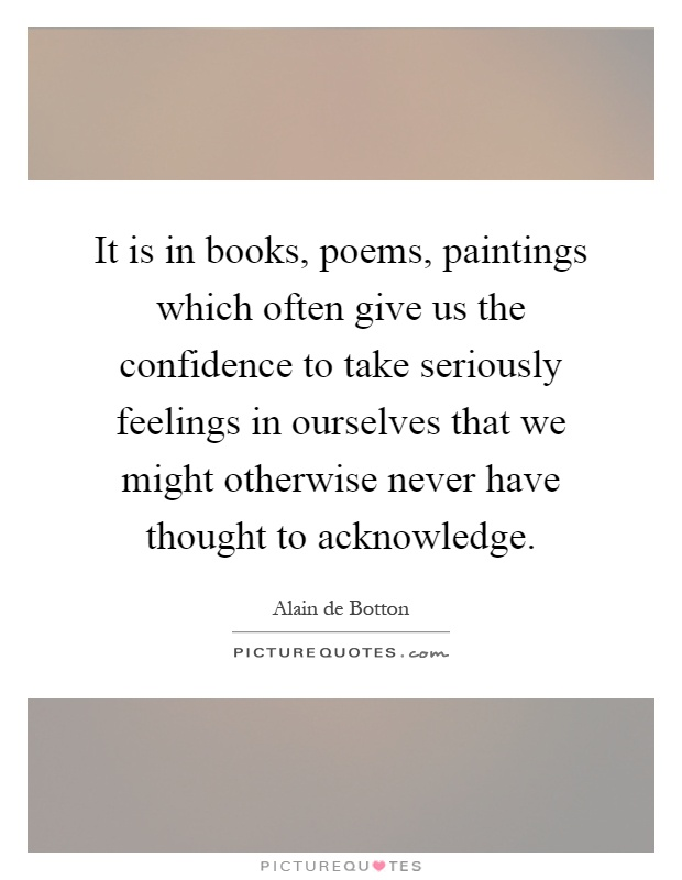 It is in books, poems, paintings which often give us the confidence to take seriously feelings in ourselves that we might otherwise never have thought to acknowledge Picture Quote #1