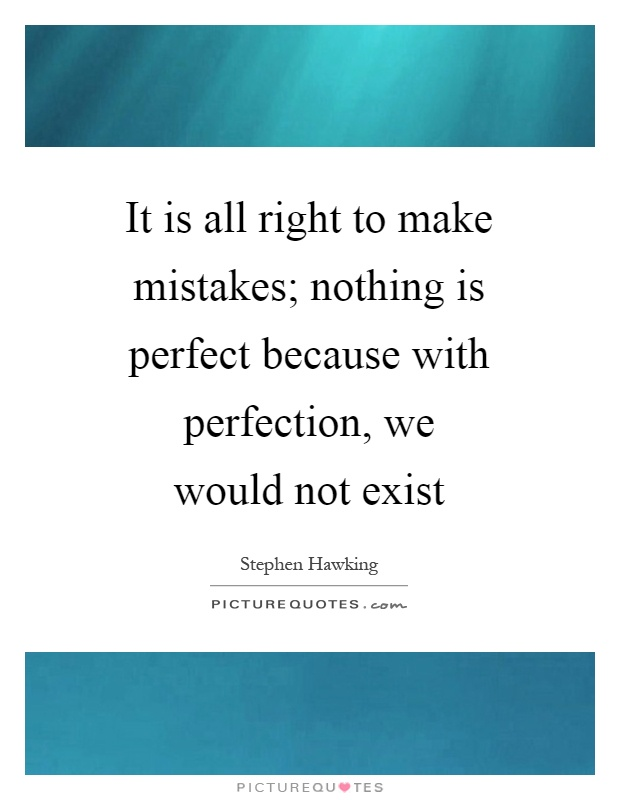It is all right to make mistakes; nothing is perfect because with perfection, we would not exist Picture Quote #1