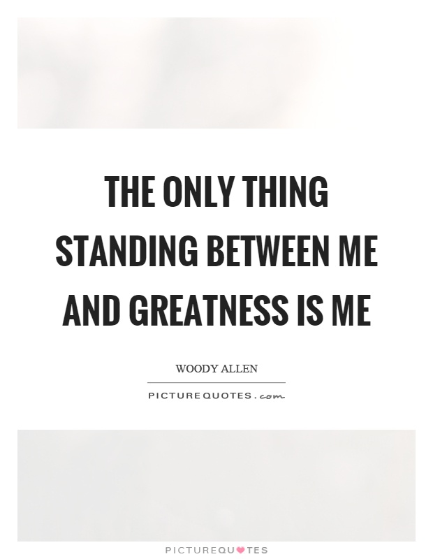 The only thing standing between me and greatness is me Picture Quote #1