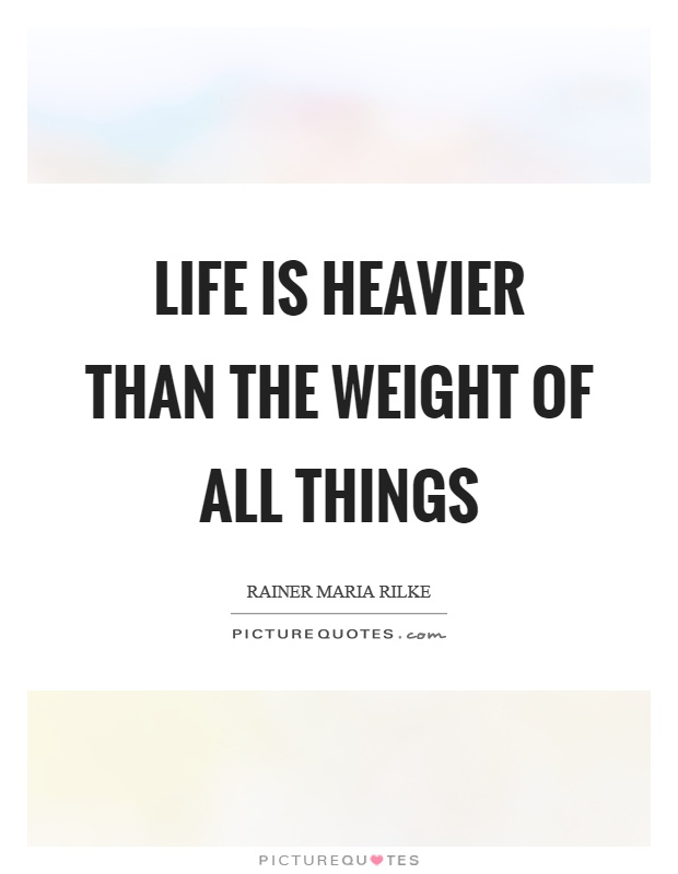 Life is heavier than the weight of all things Picture Quote #1