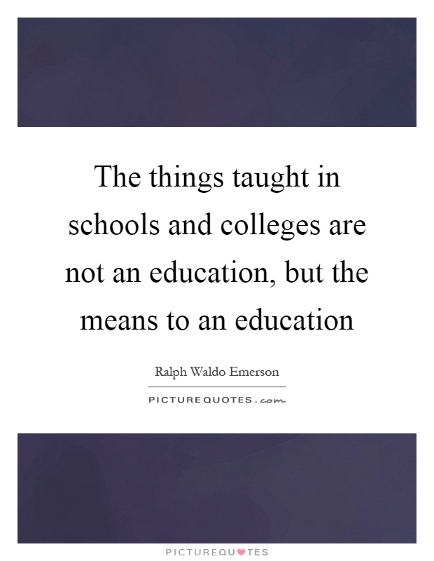 The things taught in schools and colleges are not an education, but the means to an education Picture Quote #1