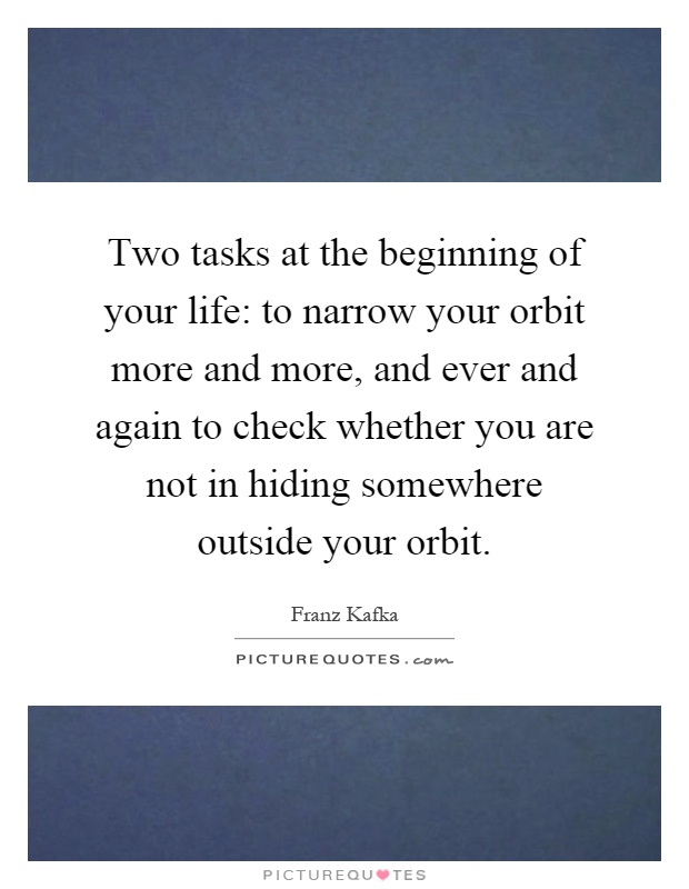 Two tasks at the beginning of your life: to narrow your orbit more and more, and ever and again to check whether you are not in hiding somewhere outside your orbit Picture Quote #1