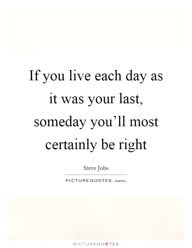 If you live each day as it was your last, someday you'll most certainly be right Picture Quote #1