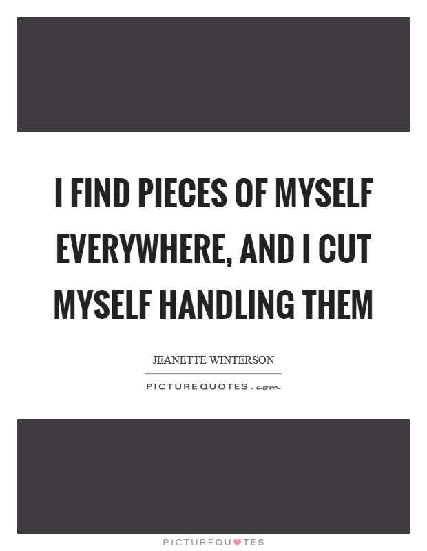 I find pieces of myself everywhere, and I cut myself handling them Picture Quote #1