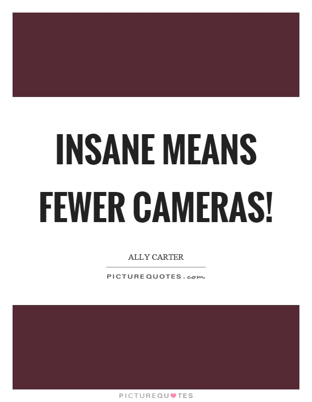 Insane means fewer cameras! Picture Quote #1