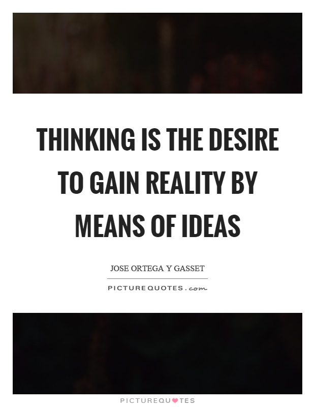 Thinking is the desire to gain reality by means of ideas Picture Quote #1