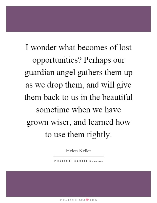 I wonder what becomes of lost opportunities? Perhaps our guardian angel gathers them up as we drop them, and will give them back to us in the beautiful sometime when we have grown wiser, and learned how to use them rightly Picture Quote #1