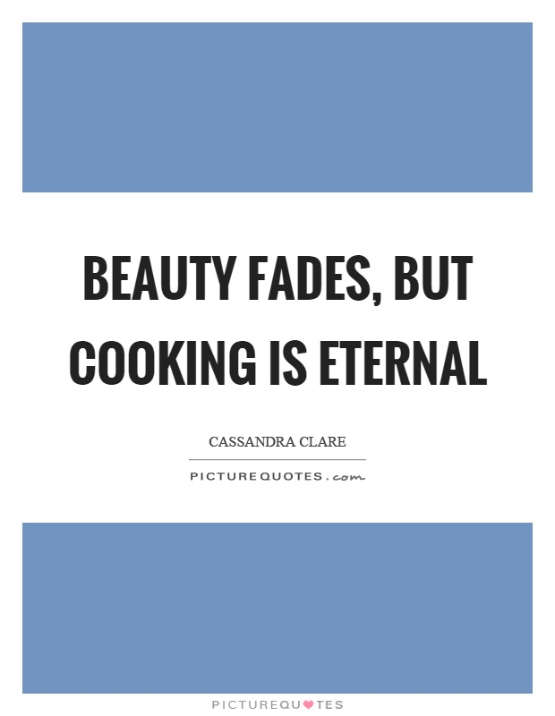 Beauty fades, but cooking is eternal Picture Quote #1