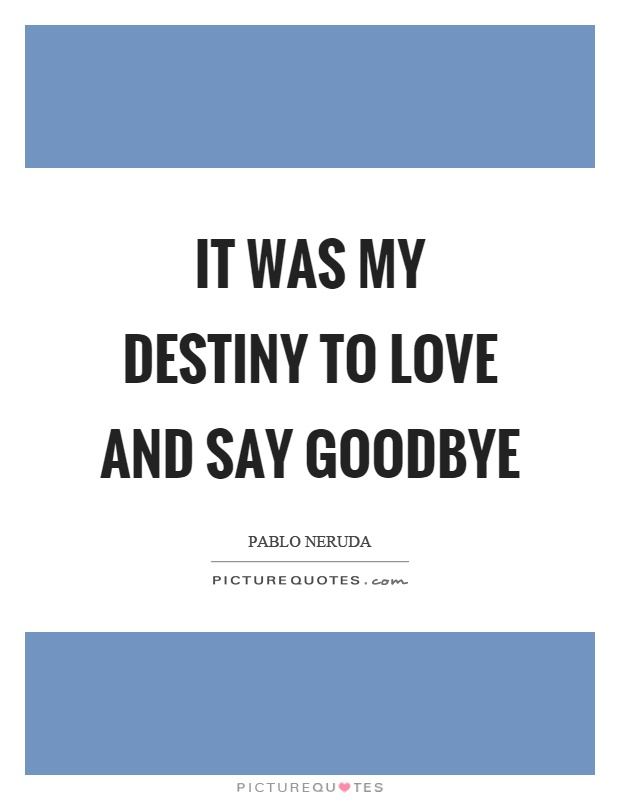 It was my destiny to love and say goodbye Picture Quote #1
