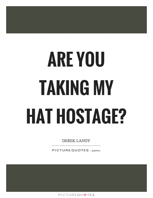 Are you taking my hat hostage? Picture Quote #1