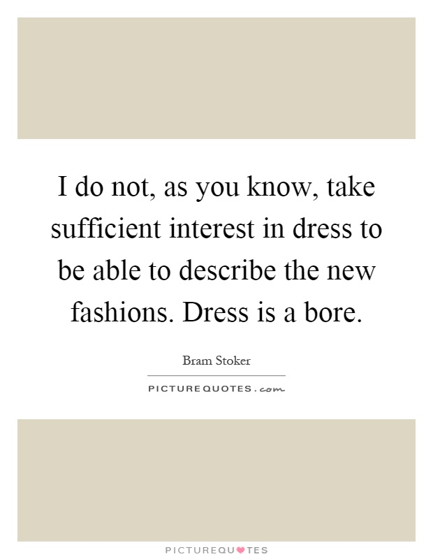 I do not, as you know, take sufficient interest in dress to be able to describe the new fashions. Dress is a bore Picture Quote #1