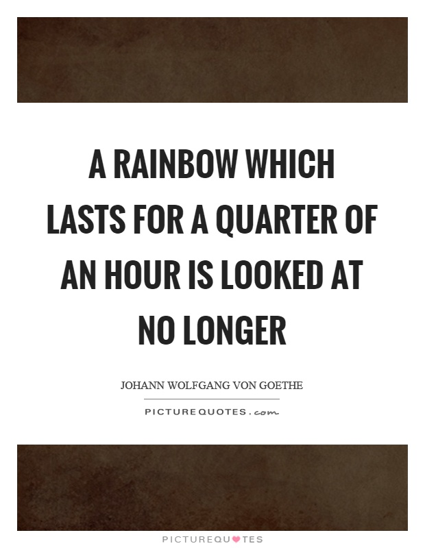 A rainbow which lasts for a quarter of an hour is looked at no longer Picture Quote #1