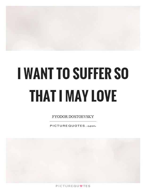 I want to suffer so that I may love Picture Quote #1
