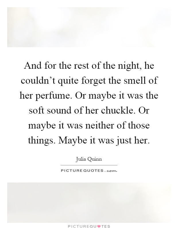 And for the rest of the night, he couldn't quite forget the smell of her perfume. Or maybe it was the soft sound of her chuckle. Or maybe it was neither of those things. Maybe it was just her Picture Quote #1