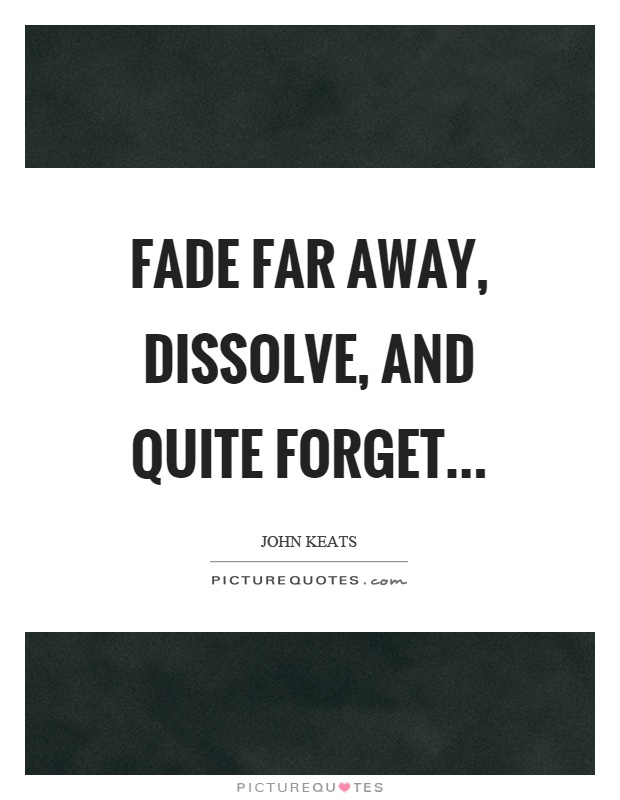 Fade far away, dissolve, and quite forget Picture Quote #1
