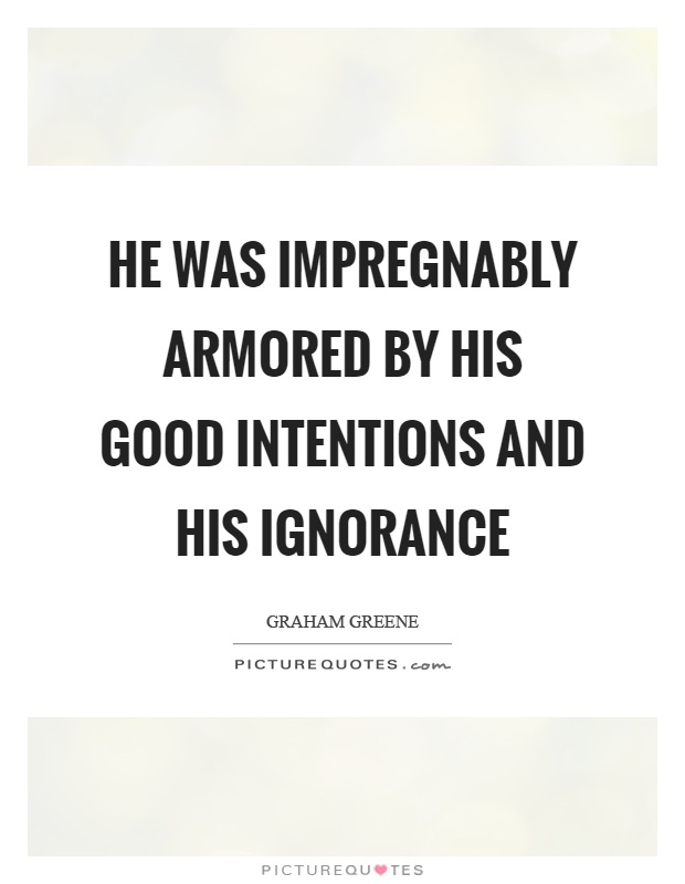 He was impregnably armored by his good intentions and his ignorance Picture Quote #1