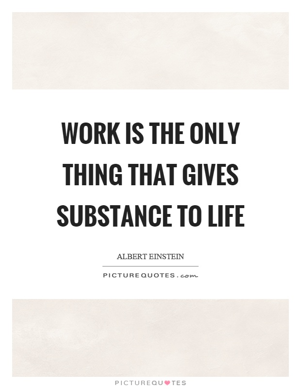 Work is the only thing that gives substance to life Picture Quote #1