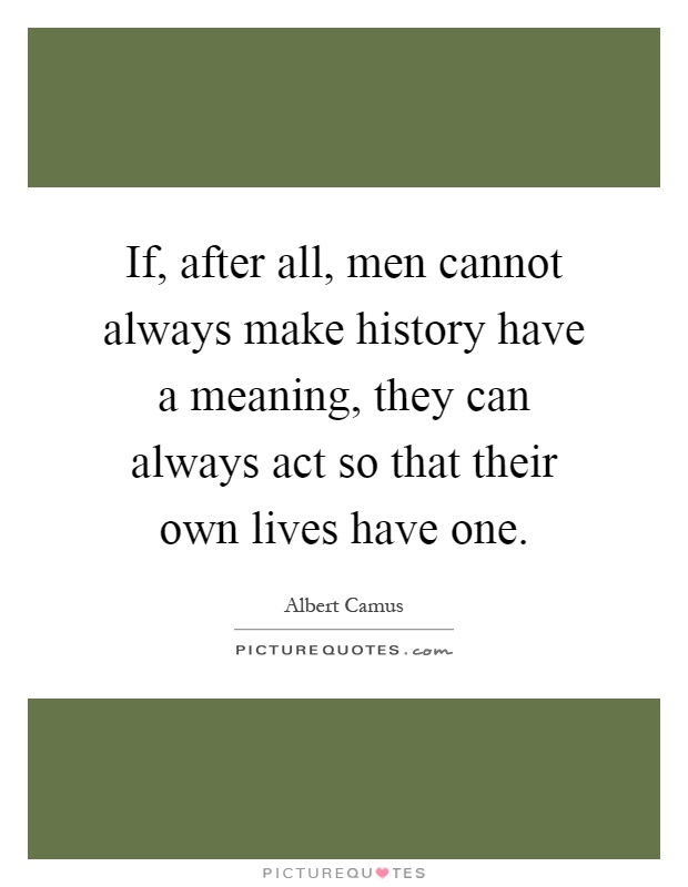 If, after all, men cannot always make history have a meaning, they can always act so that their own lives have one Picture Quote #1