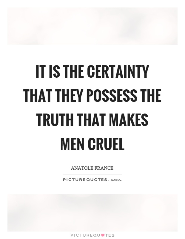 It is the certainty that they possess the truth that makes men cruel Picture Quote #1