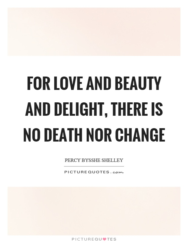 For love and beauty and delight, there is no death nor change Picture Quote #1