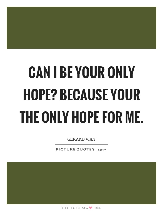 Can I be your only hope? Because your the only hope for me Picture Quote #1