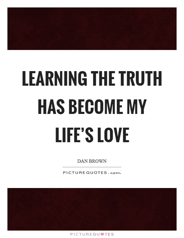 Learning the truth has become my life's love Picture Quote #1