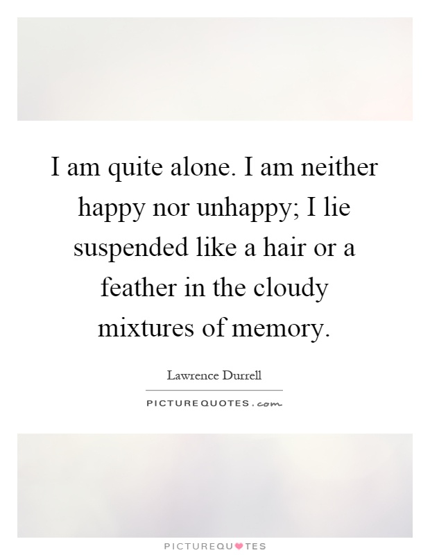 I Am Alone But I Am Happy I am quite alone. I am...