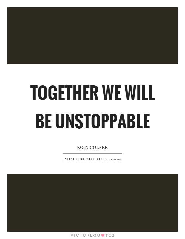 Together we will be unstoppable Picture Quote #1