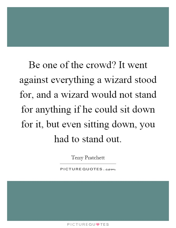 Be one of the crowd? It went against everything a wizard stood for, and a wizard would not stand for anything if he could sit down for it, but even sitting down, you had to stand out Picture Quote #1
