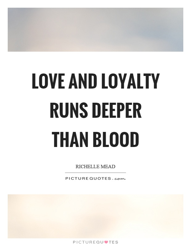 Love and loyalty runs deeper than blood Picture Quote #1