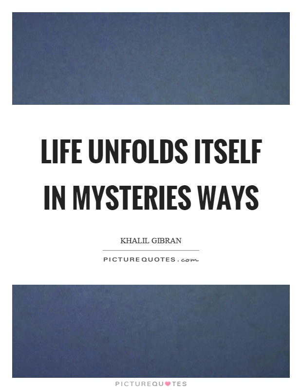 Life unfolds itself in mysteries ways Picture Quote #1