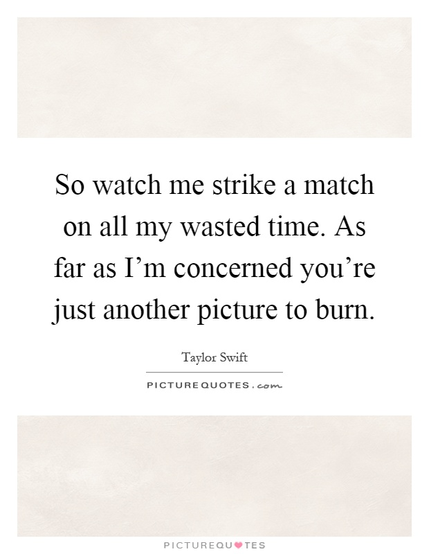 So watch me strike a match on all my wasted time. As far as I'm concerned you're just another picture to burn Picture Quote #1