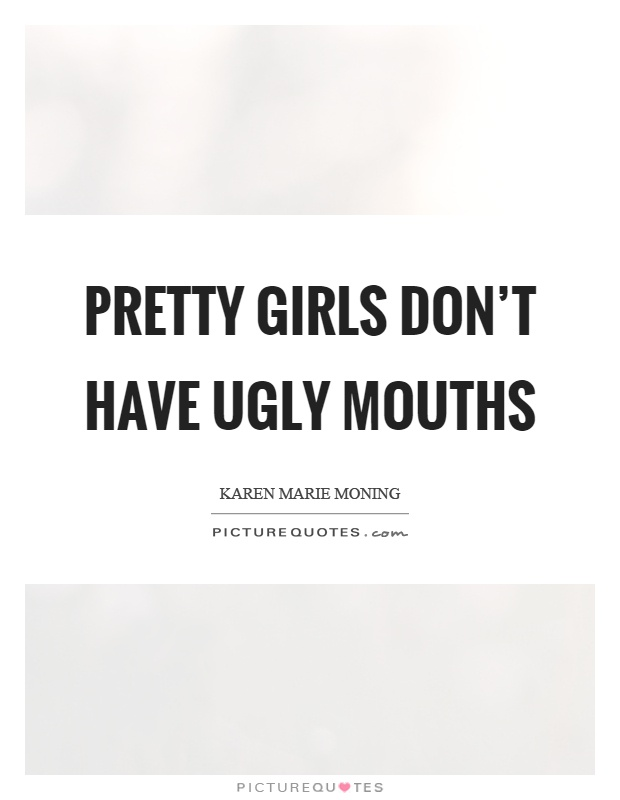 Pretty girls don't have ugly mouths Picture Quote #1