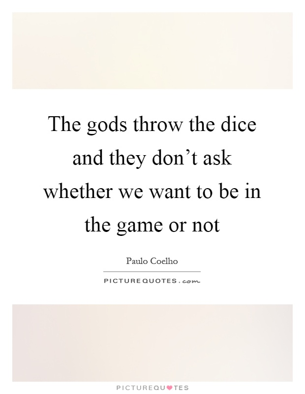 The gods throw the dice and they don't ask whether we want to be in the game or not Picture Quote #1