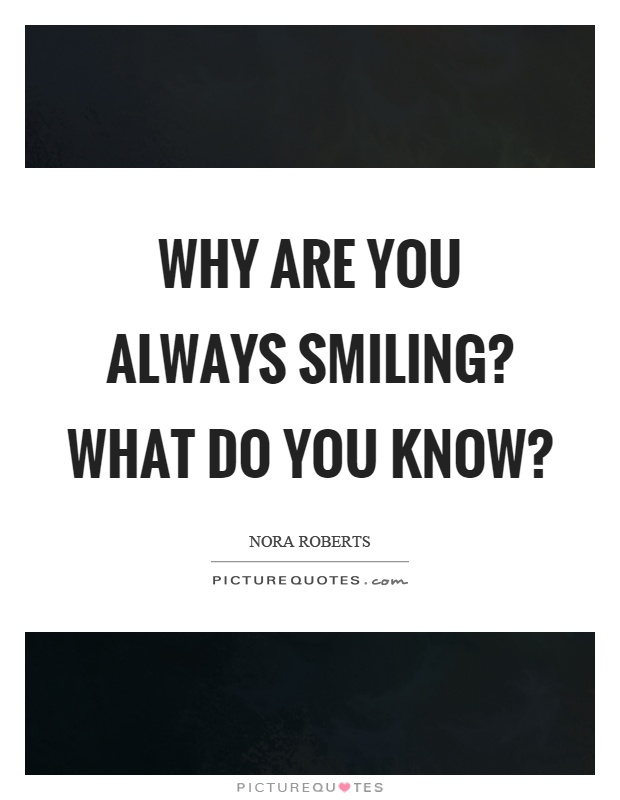 Why are you always smiling? What do you know? Picture Quote #1