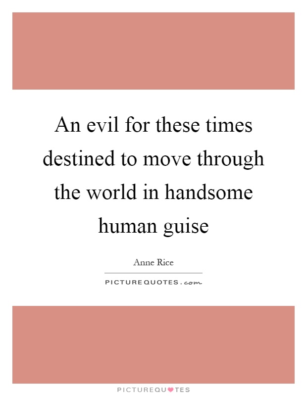 An evil for these times destined to move through the world in handsome human guise Picture Quote #1