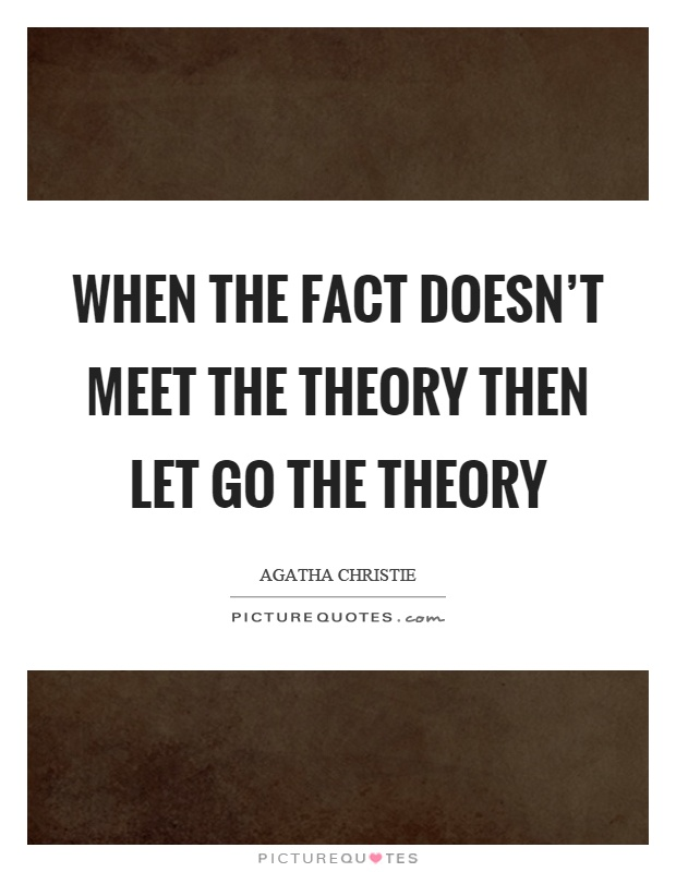 When the fact doesn't meet the theory then let go the theory Picture Quote #1