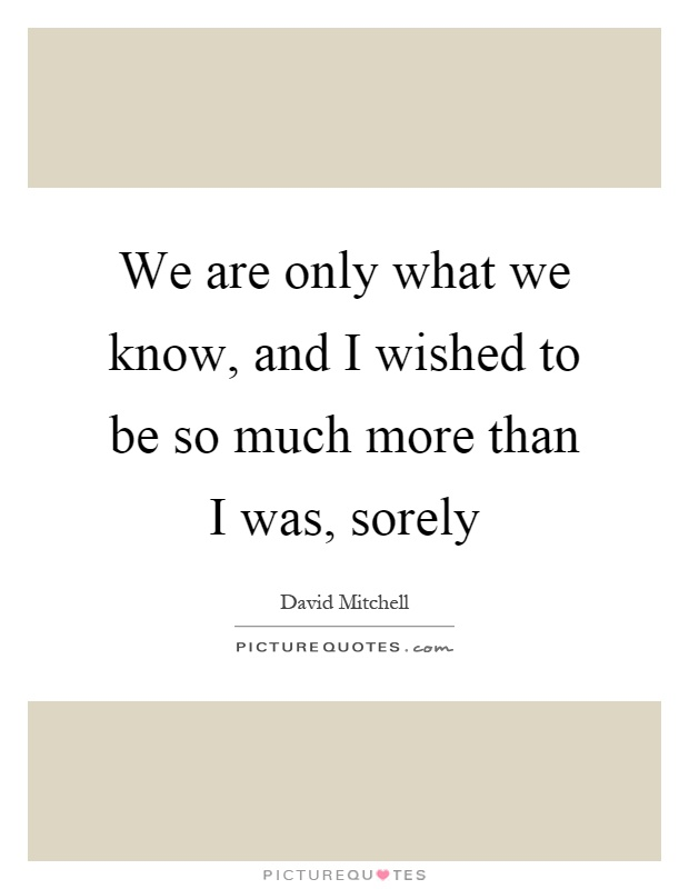 We are only what we know, and I wished to be so much more than I was, sorely Picture Quote #1