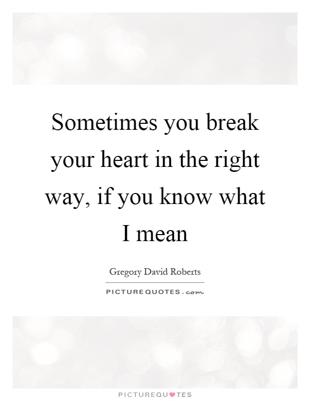 Sometimes you break your heart in the right way, if you know ...