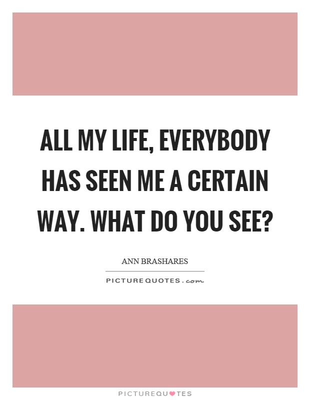 All my life, everybody has seen me a certain way. What do you see? Picture Quote #1