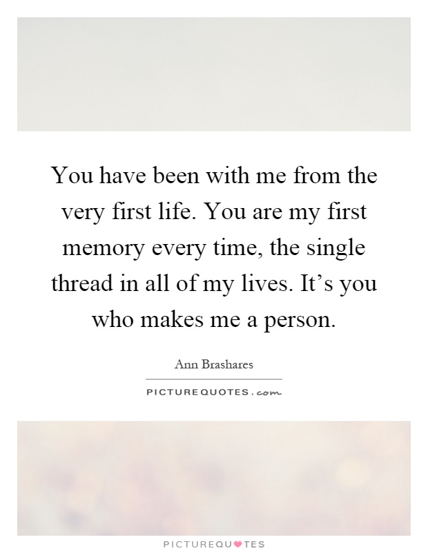You have been with me from the very first life. You are my first memory every time, the single thread in all of my lives. It's you who makes me a person Picture Quote #1
