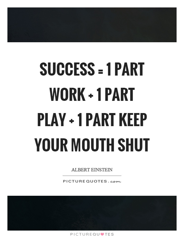 Success = 1 part work   1 part play   1 part keep your mouth shut Picture Quote #1
