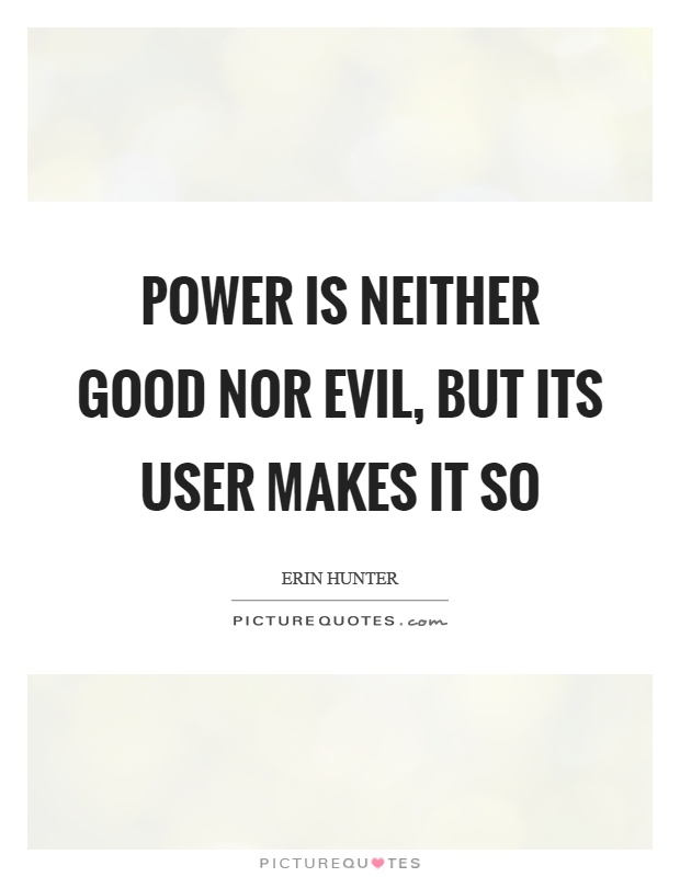 Power is neither good nor evil, but its user makes it so Picture Quote #1