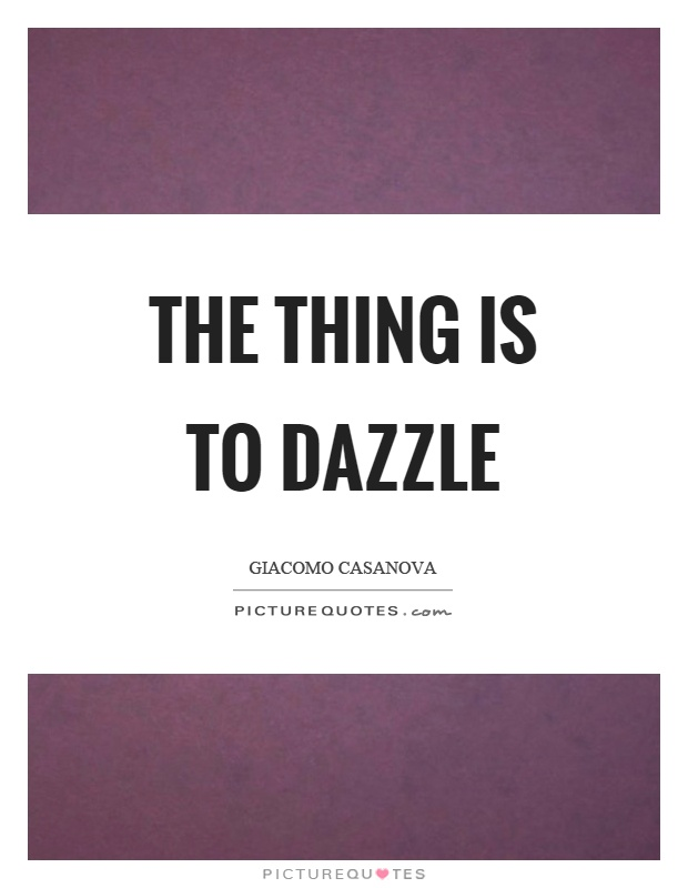 The thing is to dazzle Picture Quote #1