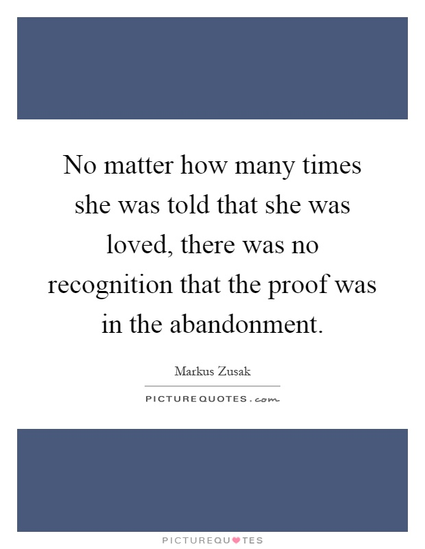 No matter how many times she was told that she was loved, there was no recognition that the proof was in the abandonment Picture Quote #1
