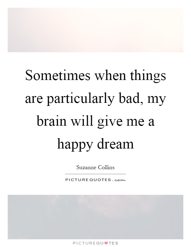 Sometimes when things are particularly bad, my brain will give me a happy dream Picture Quote #1
