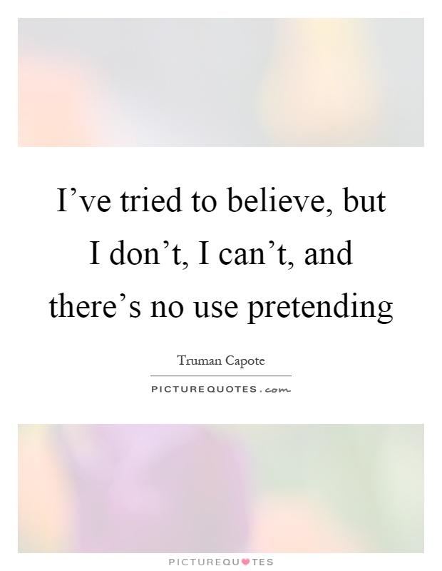 I've tried to believe, but I don't, I can't, and there's no use pretending Picture Quote #1