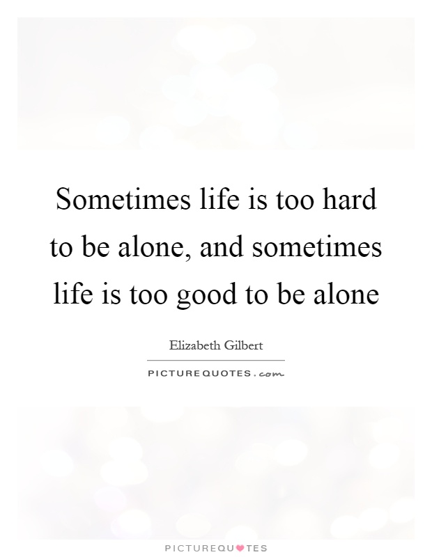 Sometimes life is too hard to be alone, and sometimes life is too good to be alone Picture Quote #1