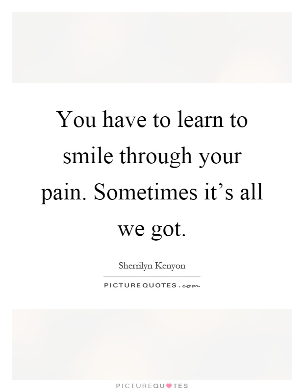 You Have To Learn To Smile Through Your Pain Sometimes Its All